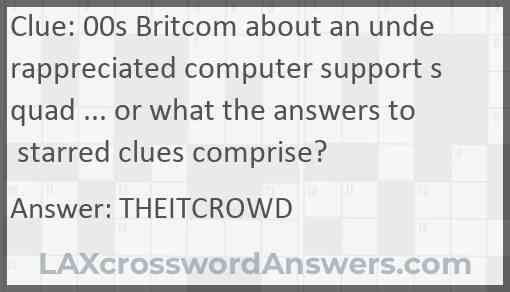 00s Britcom about an underappreciated computer support squad ... or what the answers to starred clues comprise? Answer