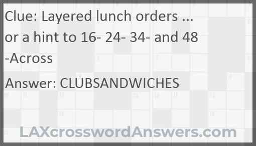 Layered lunch orders ... or a hint to 16- 24- 34- and 48-Across Answer