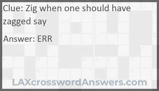 Zig when one should have zagged say Answer
